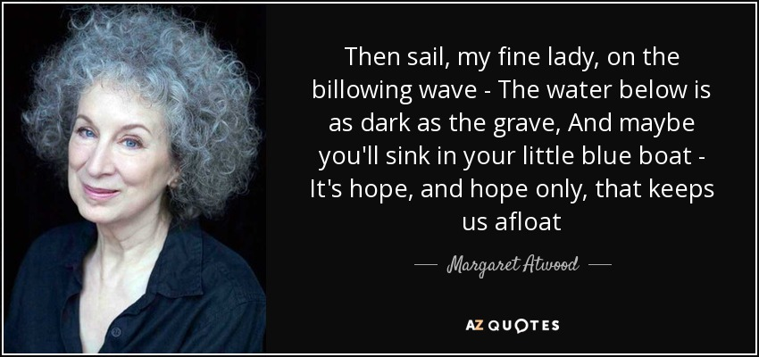 Then sail, my fine lady, on the billowing wave - The water below is as dark as the grave, And maybe you'll sink in your little blue boat - It's hope, and hope only, that keeps us afloat - Margaret Atwood
