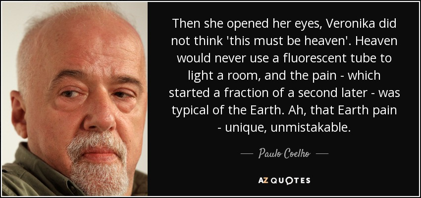Then she opened her eyes, Veronika did not think 'this must be heaven'. Heaven would never use a fluorescent tube to light a room, and the pain - which started a fraction of a second later - was typical of the Earth. Ah, that Earth pain - unique, unmistakable. - Paulo Coelho