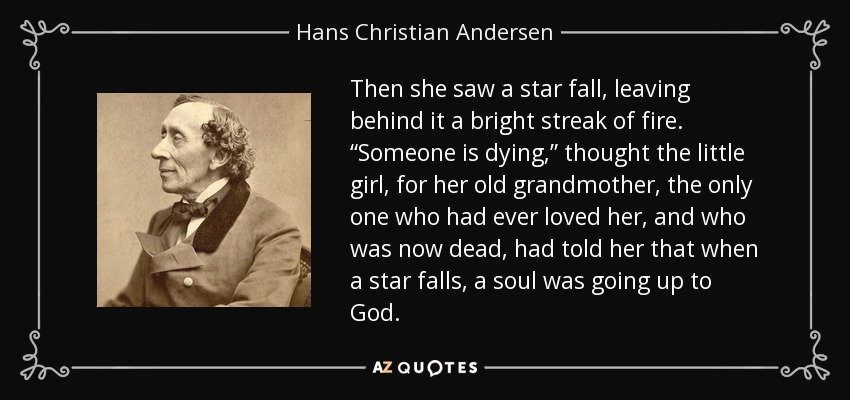 "Then she saw a star fall, leaving behind it a bright streak of fire. ""Someone is dying,"" thought the little girl, for her old grandmother, the only one who had ever loved her, and who was now dead, had told her that when a star falls, a soul was going up to God. - Hans Christian Andersen"