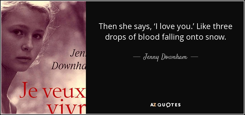 Then she says, 'I love you.' Like three drops of blood falling onto snow. - Jenny Downham