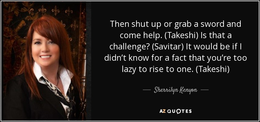Then shut up or grab a sword and come help. (Takeshi) Is that a challenge? (Savitar) It would be if I didn't know for a fact that you're too lazy to rise to one. (Takeshi) - Sherrilyn Kenyon