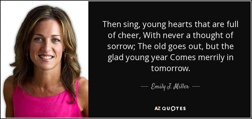 Then sing, young hearts that are full of cheer, With never a thought of sorrow; The old goes out, but the glad young year Comes merrily in tomorrow. - Emily J. Miller