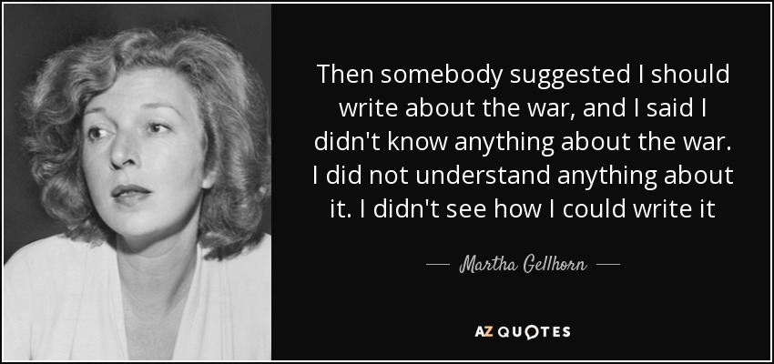 Then somebody suggested I should write about the war, and I said I didn't know anything about the war. I did not understand anything about it. I didn't see how I could write it - Martha Gellhorn