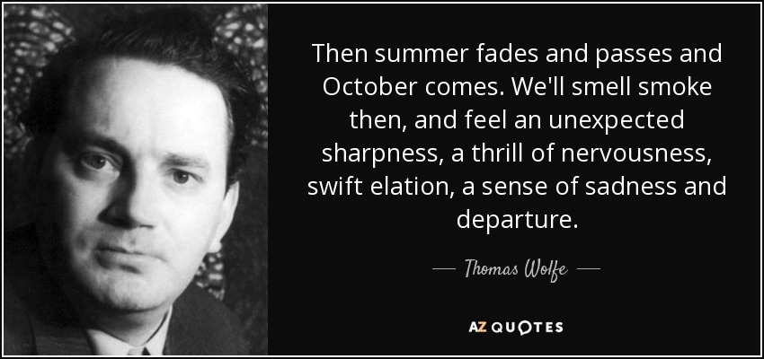 Then summer fades and passes and October comes. We'll smell smoke then, and feel an unexpected sharpness, a thrill of nervousness, swift elation, a sense of sadness and departure. - Thomas Wolfe