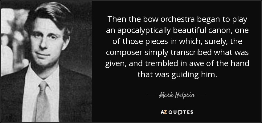 Then the bow orchestra began to play an apocalyptically beautiful canon, one of those pieces in which, surely, the composer simply transcribed what was given, and trembled in awe of the hand that was guiding him. - Mark Helprin