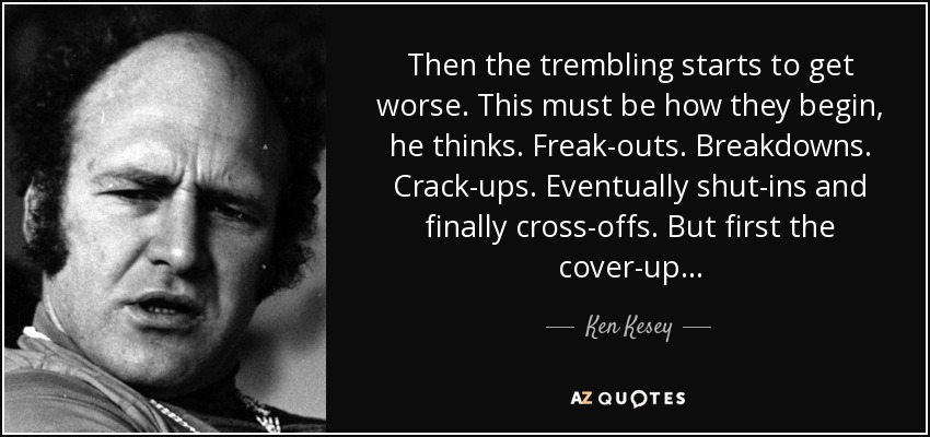 Then the trembling starts to get worse. This must be how they begin, he thinks. Freak-outs. Breakdowns. Crack-ups. Eventually shut-ins and finally cross-offs. But first the cover-up . . . - Ken Kesey