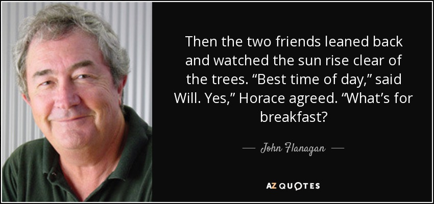 "Then the two friends leaned back and watched the sun rise clear of the trees. ""Best time of day,"" said Will. Yes,"" Horace agreed. ""What's for breakfast? - John Flanagan"