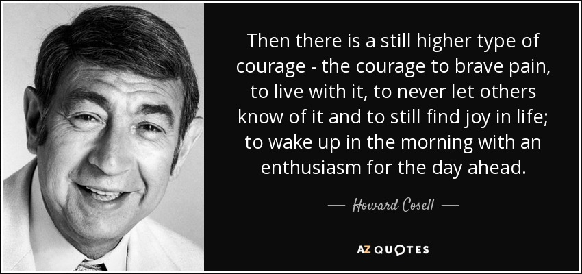 Then there is a still higher type of courage - the courage to brave pain, to live with it, to never let others know of it and to still find joy in life; to wake up in the morning with an enthusiasm for the day ahead. - Howard Cosell