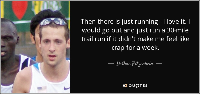 Then there is just running - I love it. I would go out and just run a 30-mile trail run if it didn't make me feel like crap for a week. - Dathan Ritzenhein