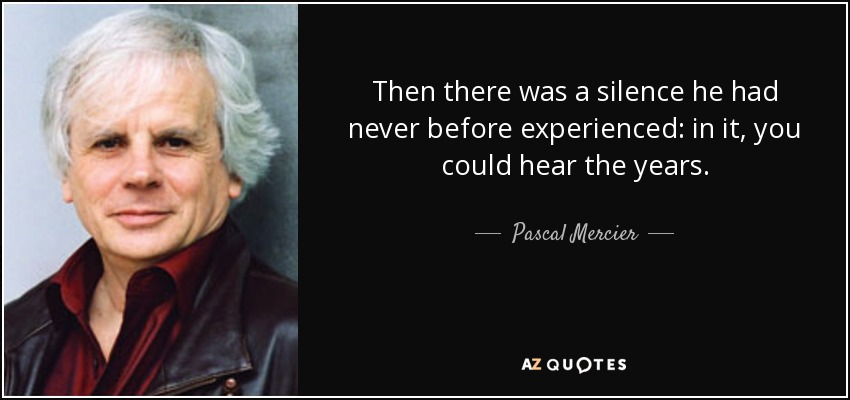 Then there was a silence he had never before experienced: in it, you could hear the years. - Pascal Mercier