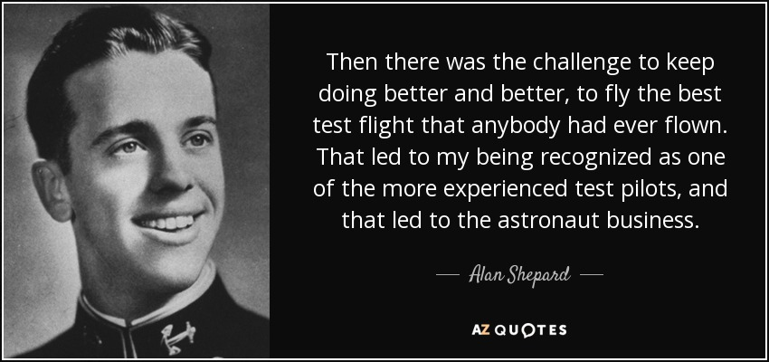 Then there was the challenge to keep doing better and better, to fly the best test flight that anybody had ever flown. That led to my being recognized as one of the more experienced test pilots, and that led to the astronaut business. - Alan Shepard