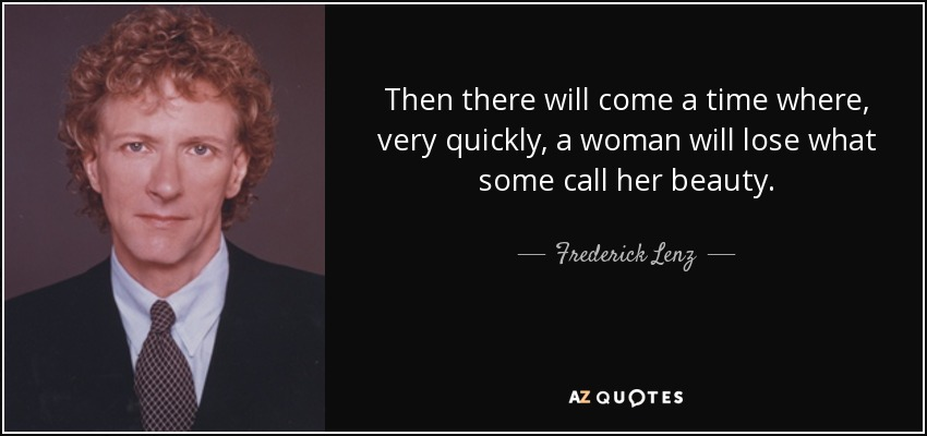 Then there will come a time where, very quickly, a woman will lose what some call her beauty. - Frederick Lenz
