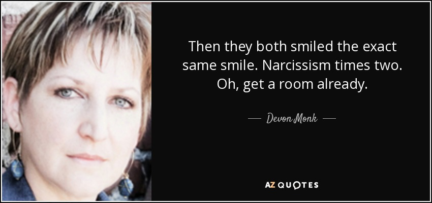 Then they both smiled the exact same smile. Narcissism times two. Oh, get a room already. - Devon Monk