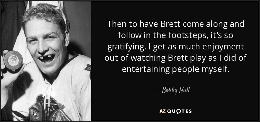 Then to have Brett come along and follow in the footsteps, it's so gratifying. I get as much enjoyment out of watching Brett play as I did of entertaining people myself. - Bobby Hull
