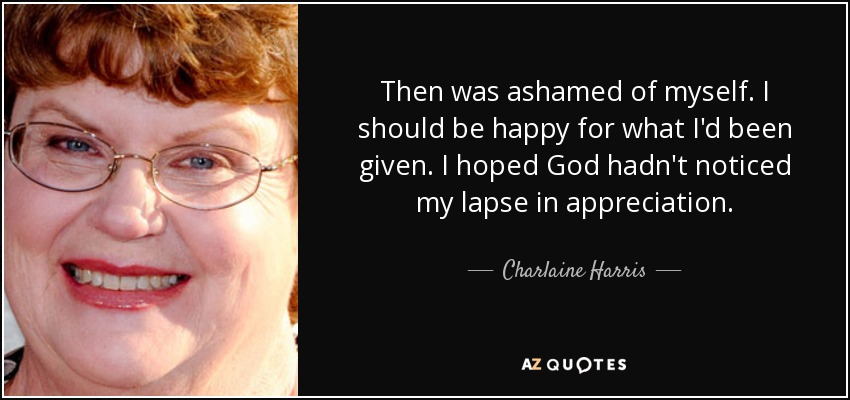 Then was ashamed of myself. I should be happy for what I'd been given. I hoped God hadn't noticed my lapse in appreciation. - Charlaine Harris
