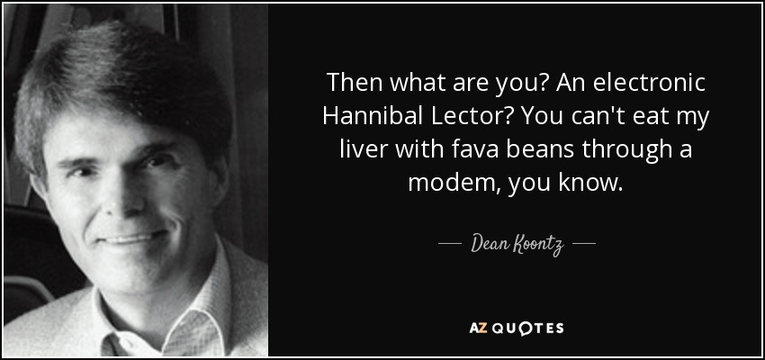 Then what are you? An electronic Hannibal Lector? You can't eat my liver with fava beans through a modem, you know. - Dean Koontz