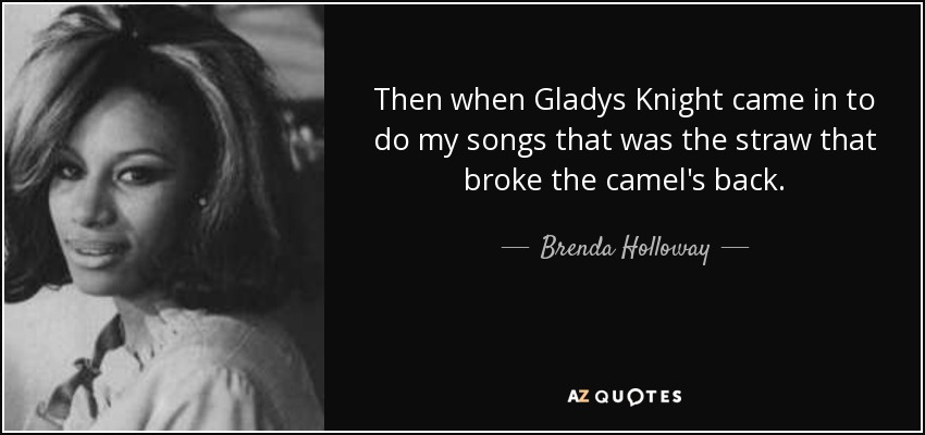 Then when Gladys Knight came in to do my songs that was the straw that broke the camel's back. - Brenda Holloway