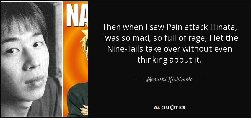 Then when I saw Pain attack Hinata, I was so mad, so full of rage, I let the Nine-Tails take over without even thinking about it. - Masashi Kishimoto
