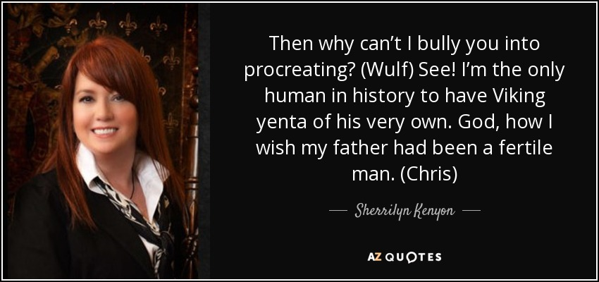 Then why can't I bully you into procreating? (Wulf) See! I'm the only human in history to have Viking yenta of his very own. God, how I wish my father had been a fertile man. (Chris) - Sherrilyn Kenyon
