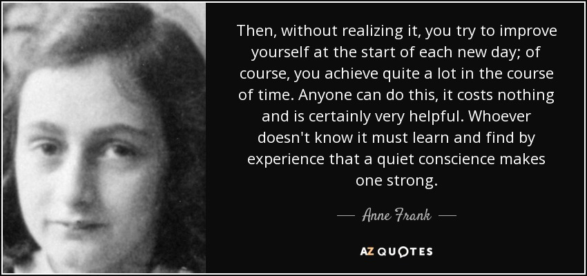 Then, without realizing it, you try to improve yourself at the start of each new day; of course, you achieve quite a lot in the course of time. Anyone can do this, it costs nothing and is certainly very helpful. Whoever doesn't know it must learn and find by experience that a quiet conscience makes one strong. - Anne Frank