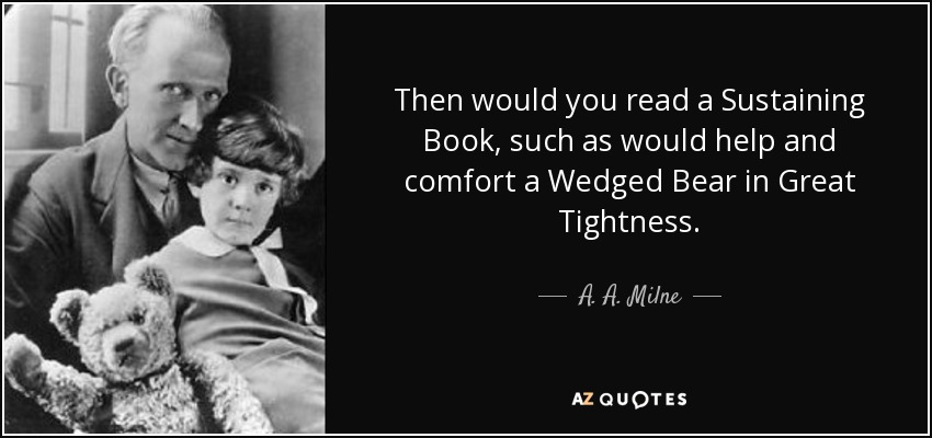 Then would you read a Sustaining Book, such as would help and comfort a Wedged Bear in Great Tightness. - A. A. Milne