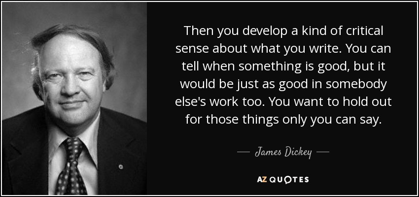 Then you develop a kind of critical sense about what you write. You can tell when something is good, but it would be just as good in somebody else's work too. You want to hold out for those things only you can say. - James Dickey
