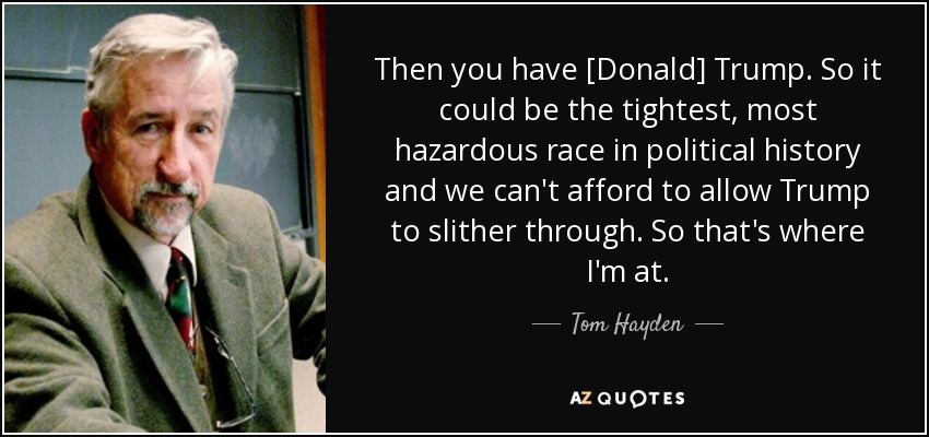 Then you have [Donald] Trump. So it could be the tightest, most hazardous race in political history and we can't afford to allow Trump to slither through. So that's where I'm at. - Tom Hayden