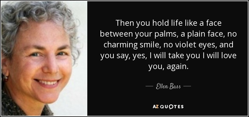 Then you hold life like a face between your palms, a plain face, no charming smile, no violet eyes, and you say, yes, I will take you I will love you, again. - Ellen Bass