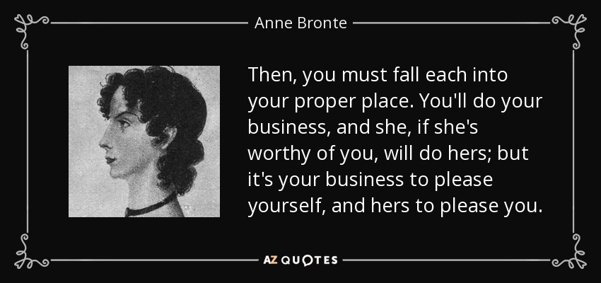 Then, you must fall each into your proper place. You'll do your business, and she, if she's worthy of you, will do hers; but it's your business to please yourself, and hers to please you. - Anne Bronte
