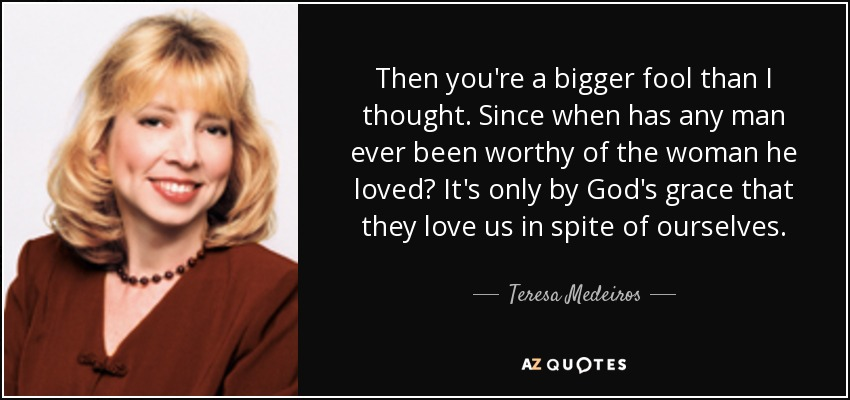 Then you're a bigger fool than I thought. Since when has any man ever been worthy of the woman he loved? It's only by God's grace that they love us in spite of ourselves. - Teresa Medeiros