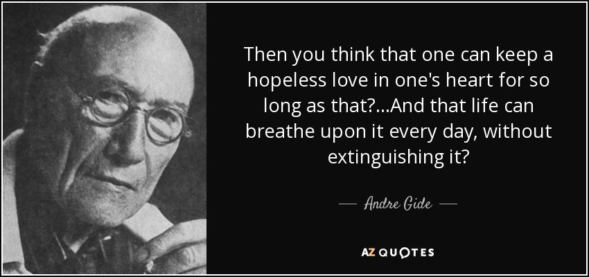 Then you think that one can keep a hopeless love in one's heart for so long as that?...And that life can breathe upon it every day, without extinguishing it? - Andre Gide