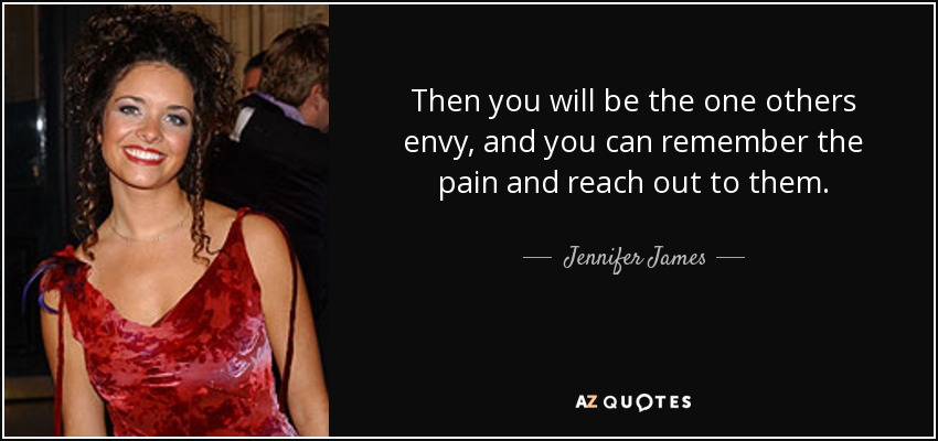 Then you will be the one others envy, and you can remember the pain and reach out to them. - Jennifer James