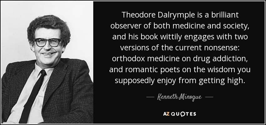 Theodore Dalrymple is a brilliant observer of both medicine and society, and his book wittily engages with two versions of the current nonsense: orthodox medicine on drug addiction, and romantic poets on the wisdom you supposedly enjoy from getting high. - Kenneth Minogue