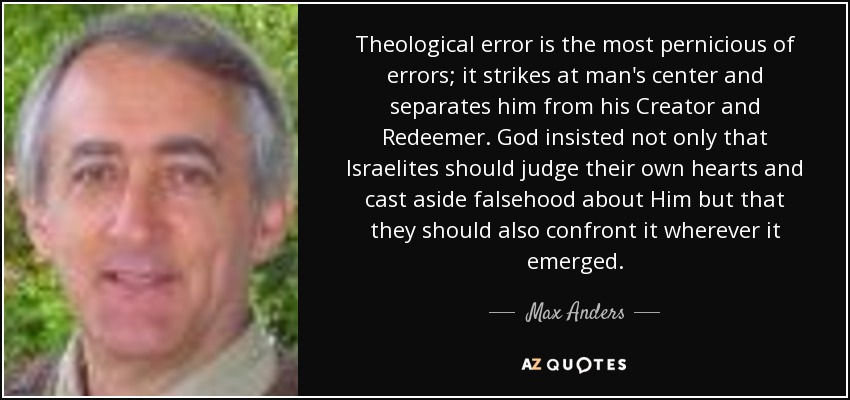 Theological error is the most pernicious of errors; it strikes at man's center and separates him from his Creator and Redeemer. God insisted not only that Israelites should judge their own hearts and cast aside falsehood about Him but that they should also confront it wherever it emerged. - Max Anders