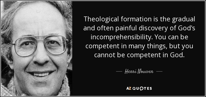 Theological formation is the gradual and often painful discovery of God's incomprehensibility. You can be competent in many things, but you cannot be competent in God. - Henri Nouwen