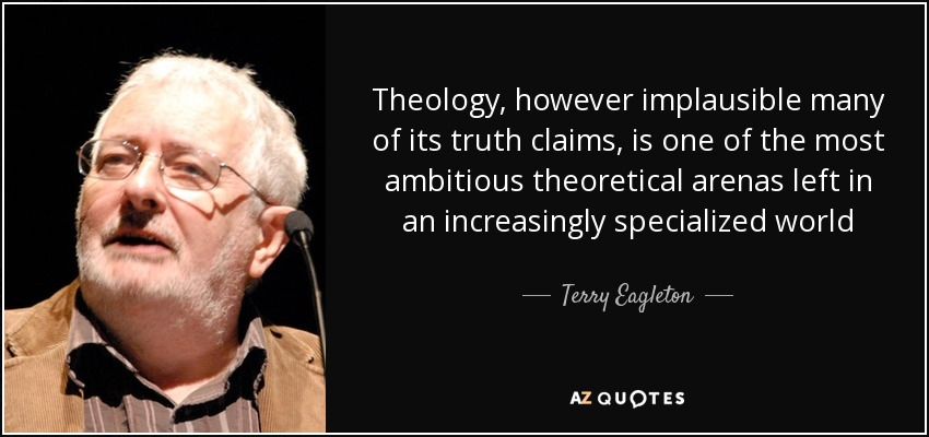 Theology, however implausible many of its truth claims, is one of the most ambitious theoretical arenas left in an increasingly specialized world - Terry Eagleton