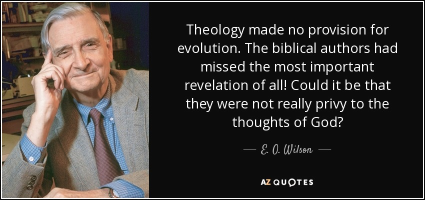 Theology made no provision for evolution. The biblical authors had missed the most important revelation of all! Could it be that they were not really privy to the thoughts of God? - E. O. Wilson