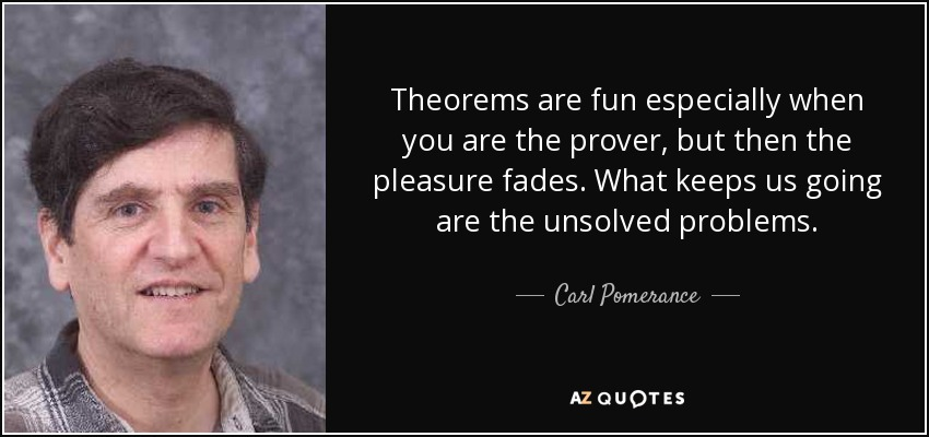 Theorems are fun especially when you are the prover, but then the pleasure fades. What keeps us going are the unsolved problems. - Carl Pomerance