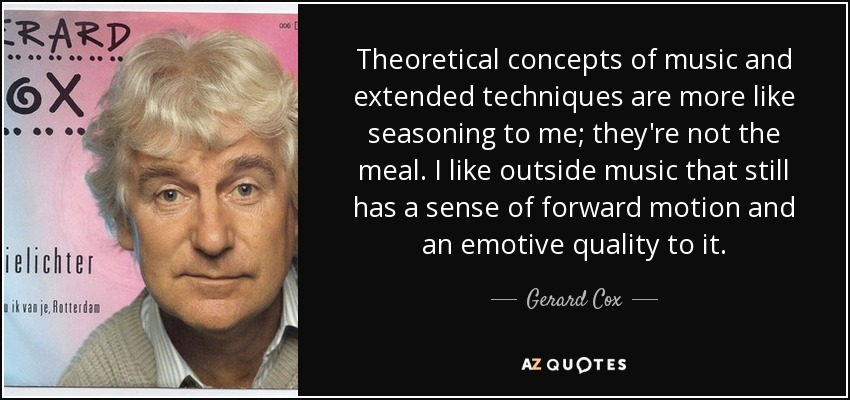 Theoretical concepts of music and extended techniques are more like seasoning to me; they're not the meal. I like outside music that still has a sense of forward motion and an emotive quality to it. - Gerard Cox