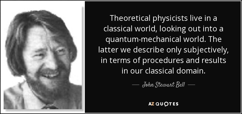 Theoretical physicists live in a classical world, looking out into a quantum-mechanical world. The latter we describe only subjectively, in terms of procedures and results in our classical domain. - John Stewart Bell