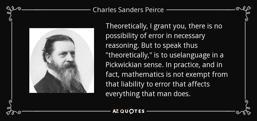 Theoretically, I grant you, there is no possibility of error in necessary reasoning. But to speak thus