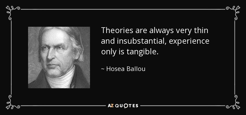 Theories are always very thin and insubstantial, experience only is tangible. - Hosea Ballou