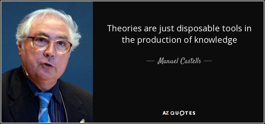 Theories are just disposable tools in the production of knowledge - Manuel Castells