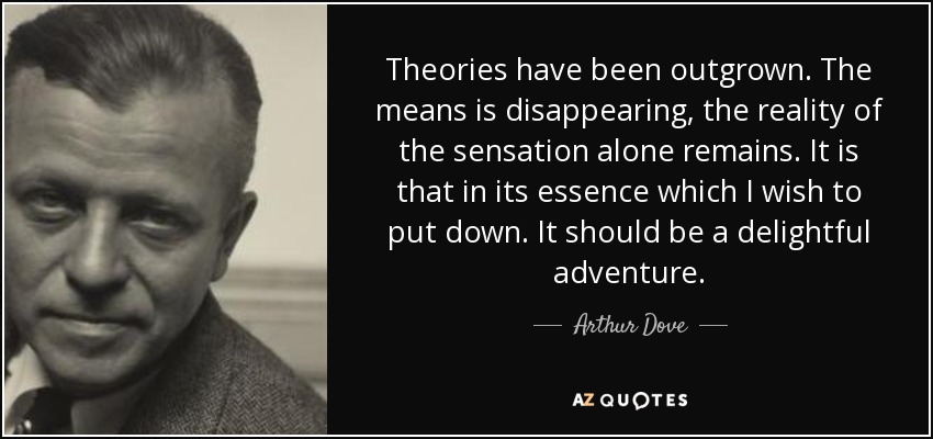 Theories have been outgrown. The means is disappearing, the reality of the sensation alone remains. It is that in its essence which I wish to put down. It should be a delightful adventure. - Arthur Dove