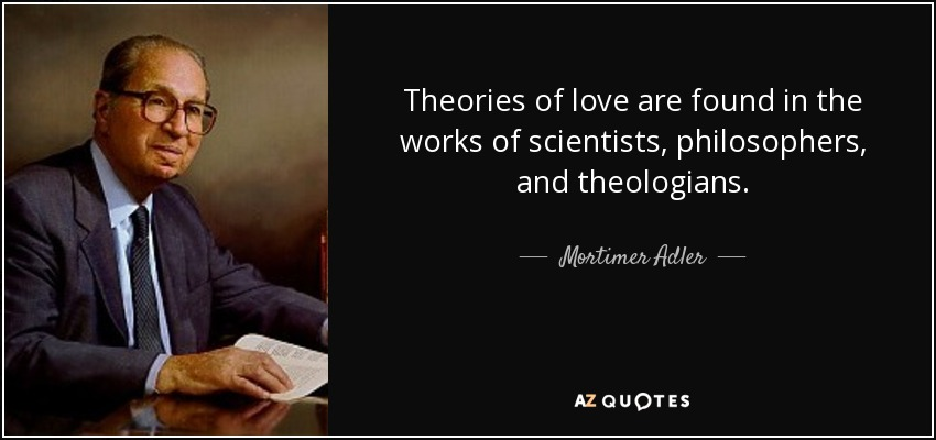 Theories of love are found in the works of scientists, philosophers, and theologians. - Mortimer Adler