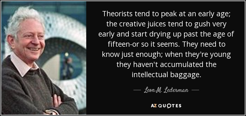 Theorists tend to peak at an early age; the creative juices tend to gush very early and start drying up past the age of fifteen-or so it seems. They need to know just enough; when they're young they haven't accumulated the intellectual baggage. - Leon M. Lederman