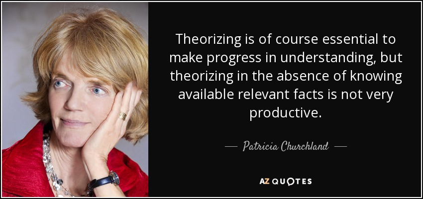 Theorizing is of course essential to make progress in understanding, but theorizing in the absence of knowing available relevant facts is not very productive. - Patricia Churchland