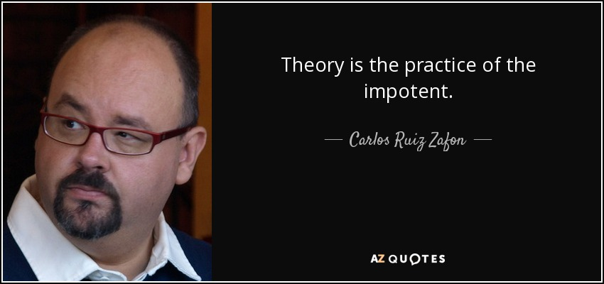 Theory is the practice of the impotent. - Carlos Ruiz Zafon