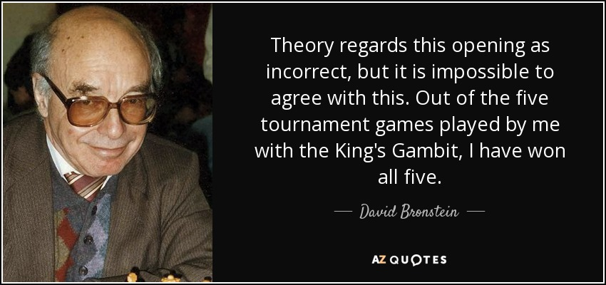 Theory regards this opening as incorrect, but it is impossible to agree with this. Out of the five tournament games played by me with the King's Gambit, I have won all five. - David Bronstein