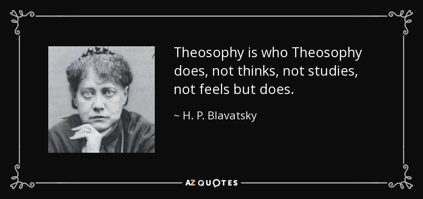 Theosophy is who Theosophy does, not thinks, not studies, not feels but does. - H. P. Blavatsky